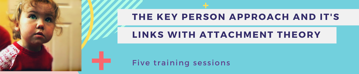 The Key Person Approach – Links with Attachment Theory: Essential attributes of a key person